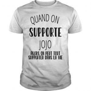 Quand On Supporte Jojo Alors On Peut Tout Supporter Dans Ta Vie Shirt