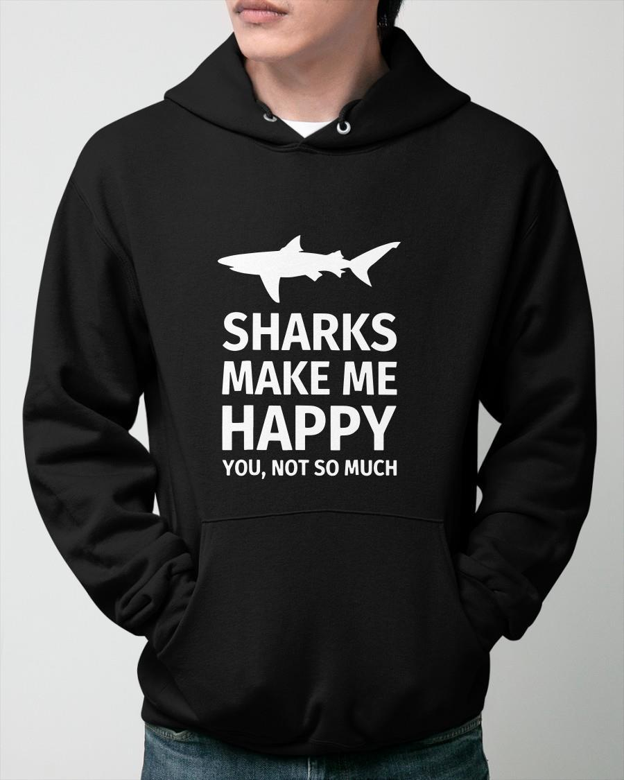 Sharks Make Me Happy You Not So Much Hoodie
