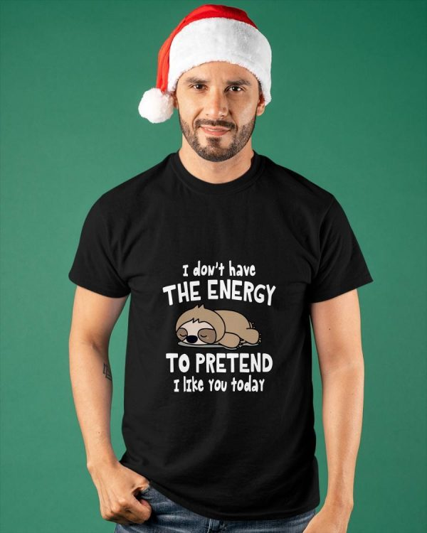 Sloth I Don't Have The Energy To Pretend I Like You Today Shirt