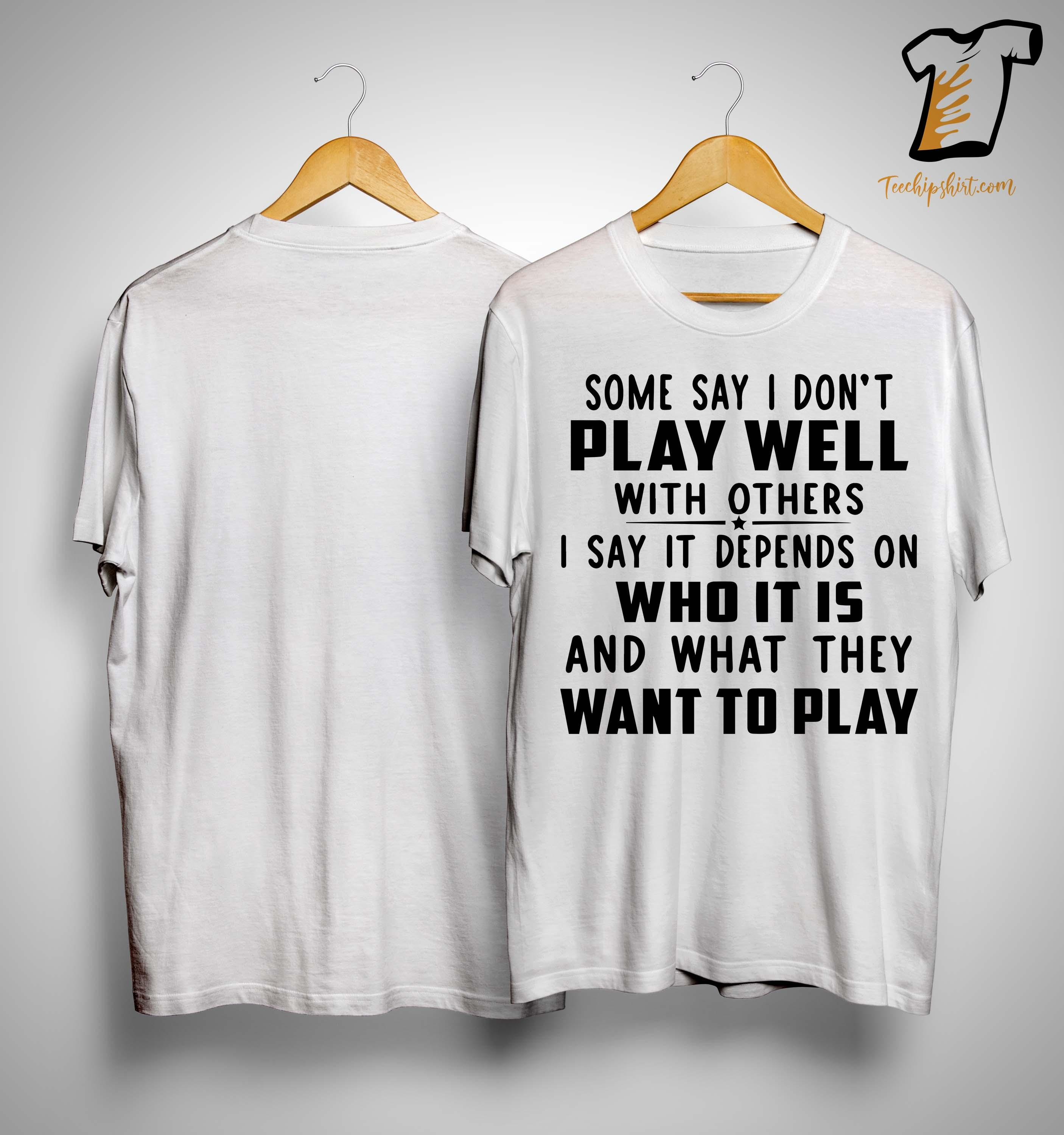 Some Say I Don't Play Well With Others I Say It Depends On Shirt