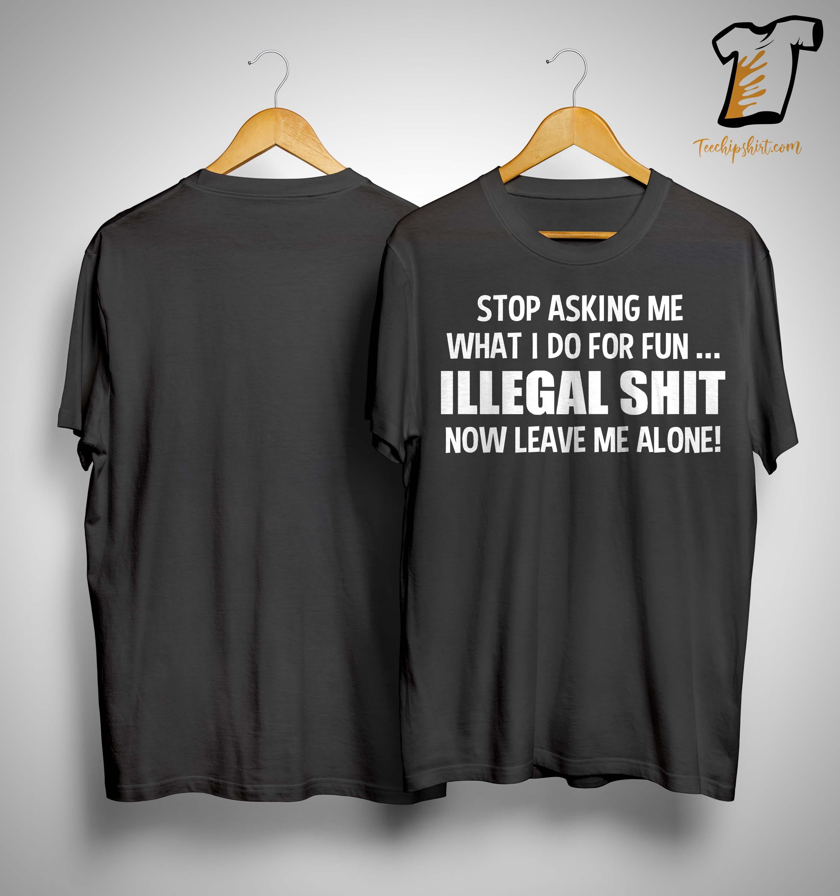Stop Asking Me What I Do For Fun Illegal Shit Now Leave Me Alone Shirt