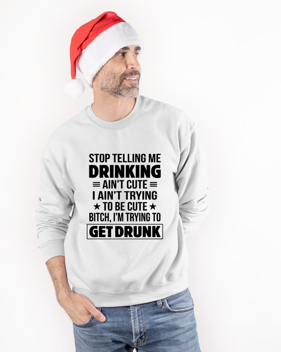 Stop Telling Me Drinking Ain't Cute I Ain't Trying To Be Cute Longsleeve