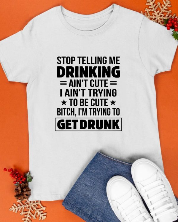 Stop Telling Me Drinking Ain't Cute I Ain't Trying To Be Cute Shirt