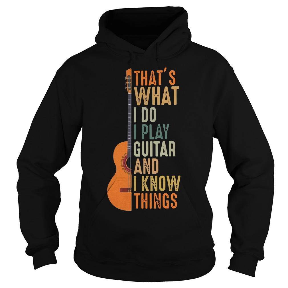 That's What I Do I Play Guitar And I Know Things Hoodie