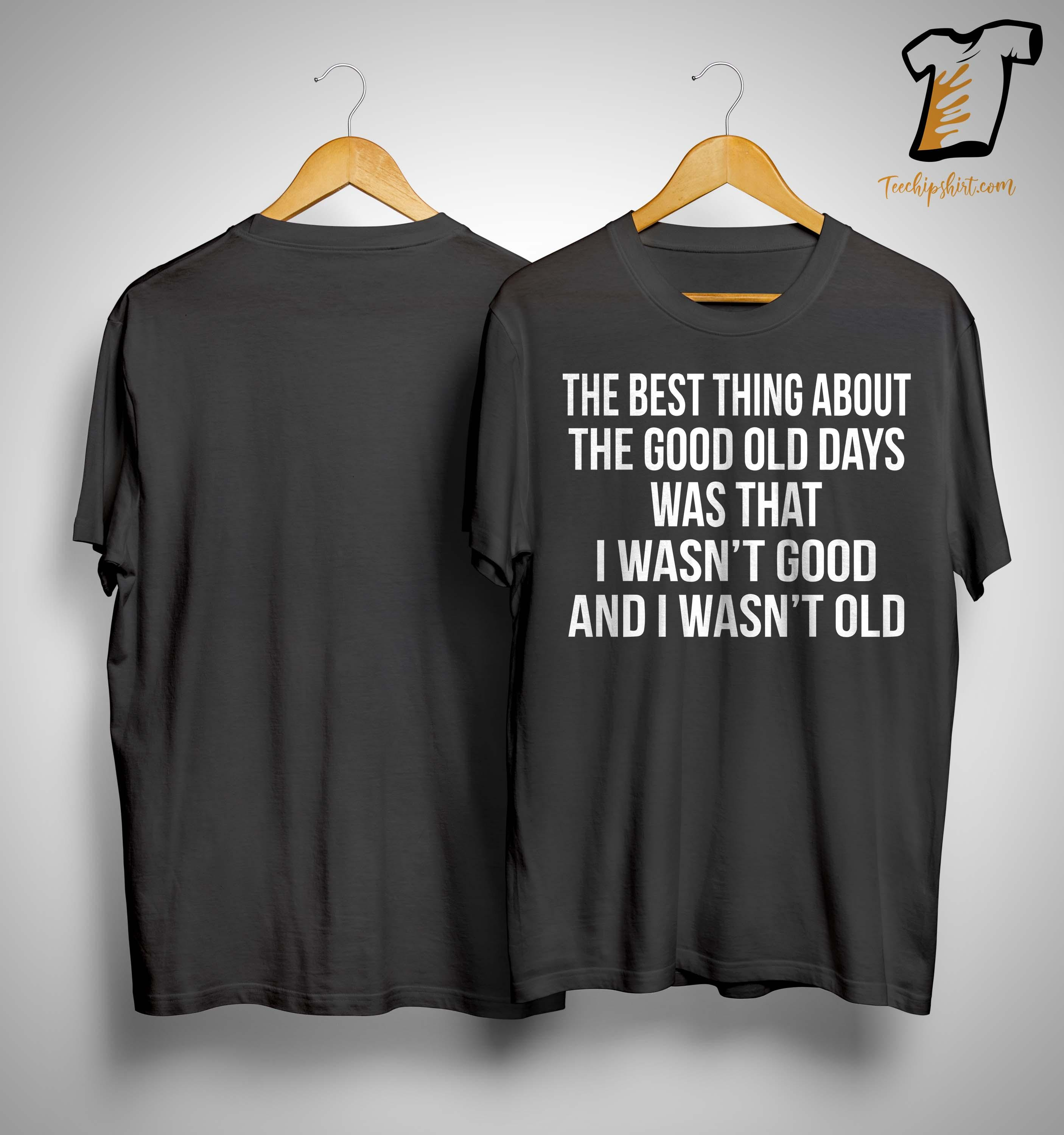 The Best Thing About The Good Old Days Was That I Wasn't Good Shirt