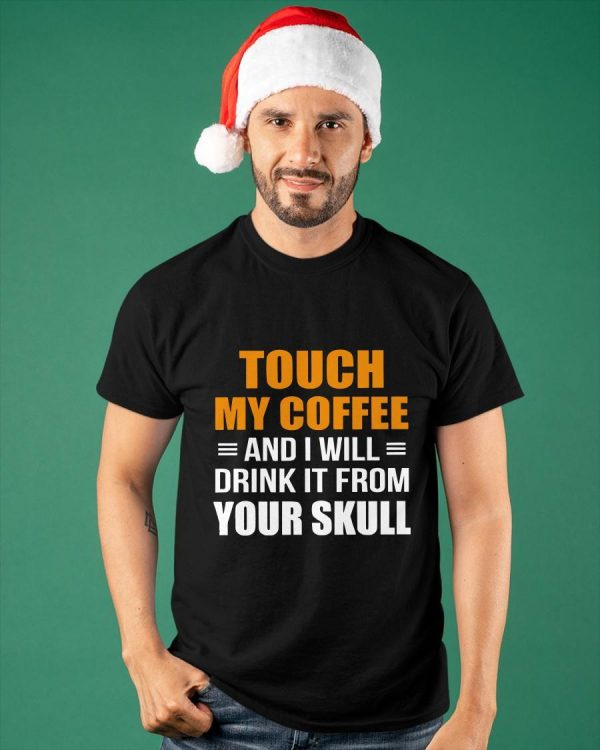 Touch My Coffee And I Will Drink It From Your Skull Shirt