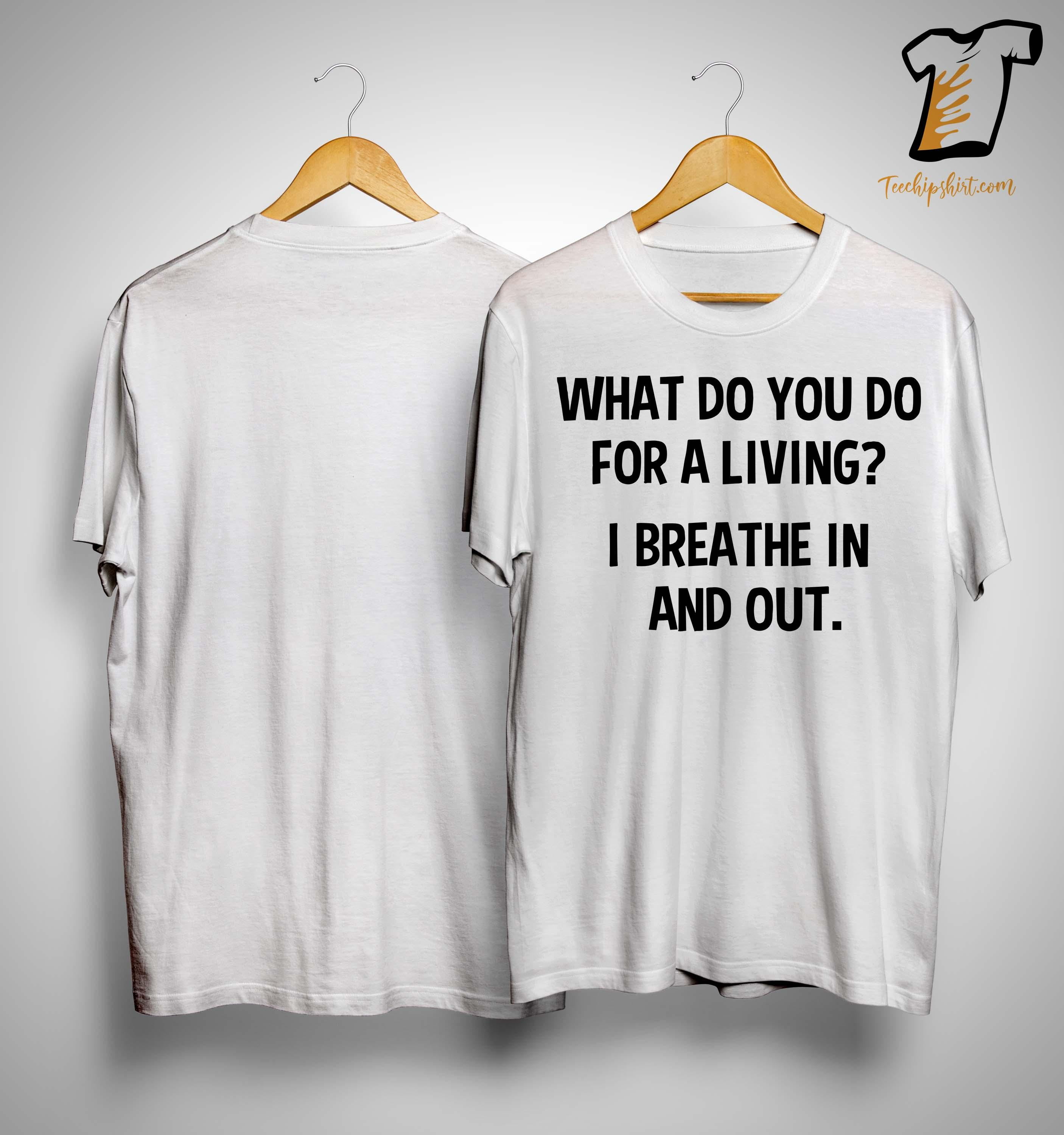 What Do You Do For A Living I Breathe In And Out Shirt