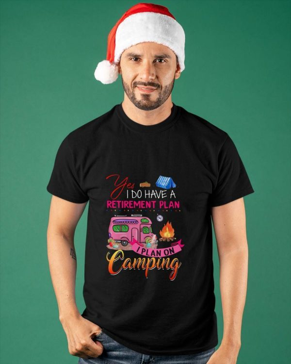 Yes I Do Have Retirement Plan I Plan On Camping Shirt