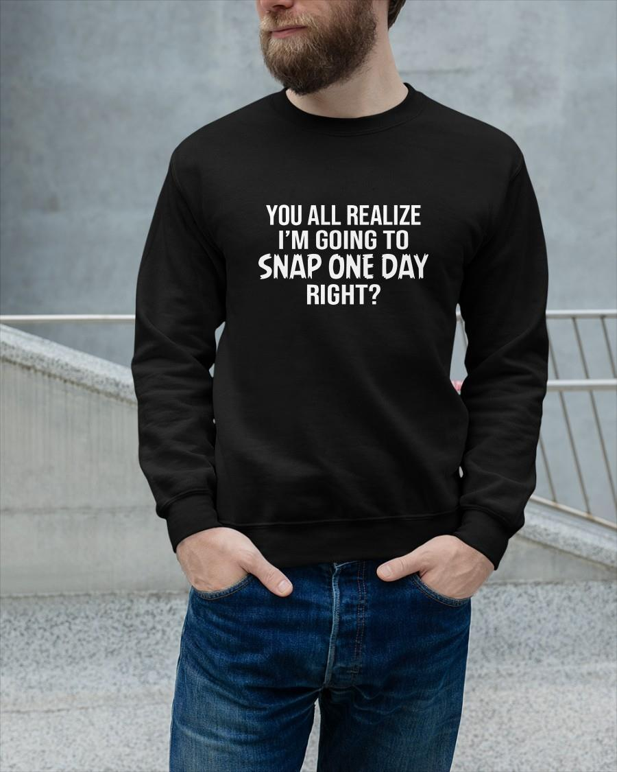 You All Realize I'm Going To Snap One Day Right Sweater