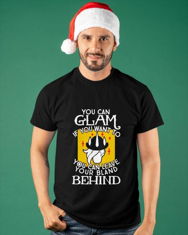 You Can Glam If You Want To You Can Leave Your Bland Behind Shirt