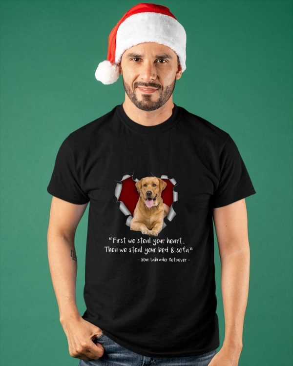 Your Labrador Retriever First We Steal Your Heart Then We Steal Shirt