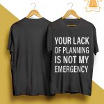Your Lack Of Planning Is Not My Emergency Shirt