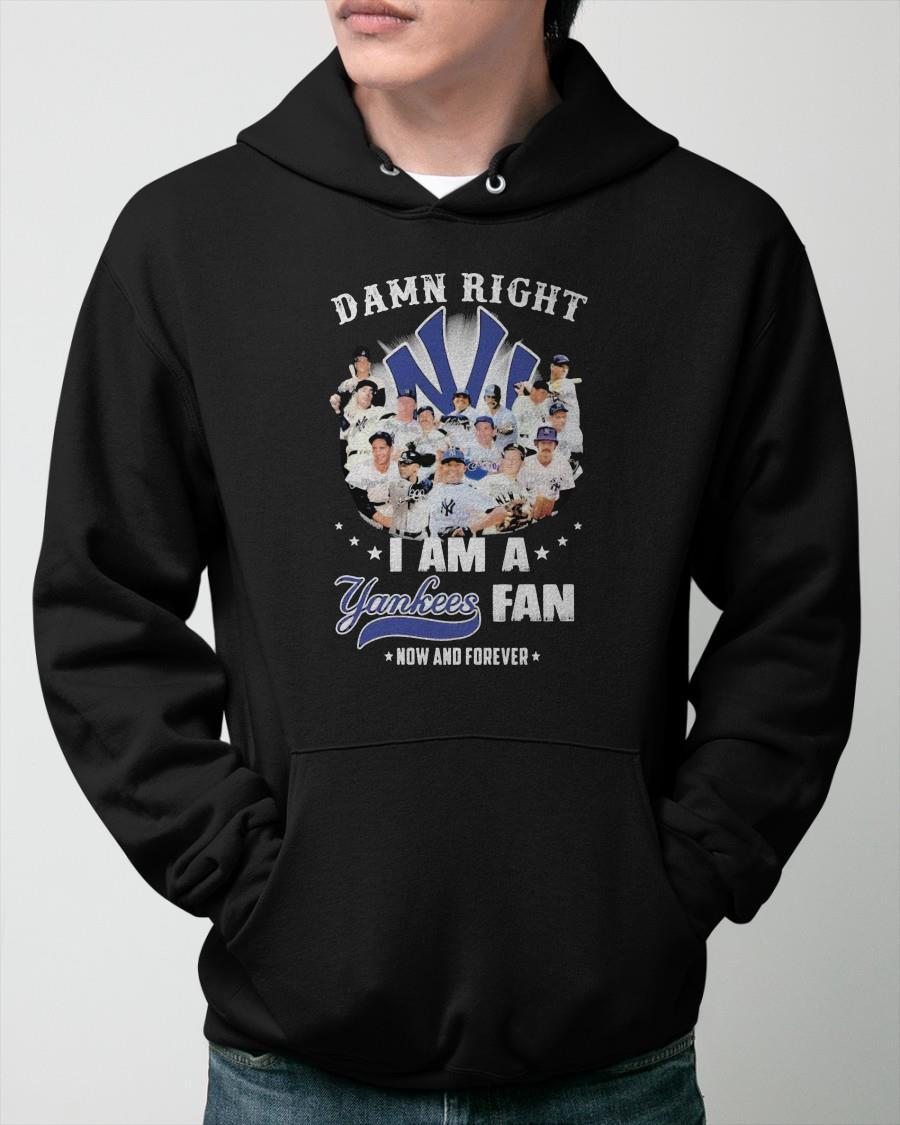 2021 Damn Right I Am A Yankees Fan Now And Forever Hoodie
