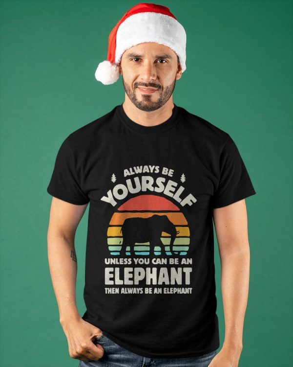 Always Be Yourself Unless You Can Be An Elephant Then Be An Elephant Shirt