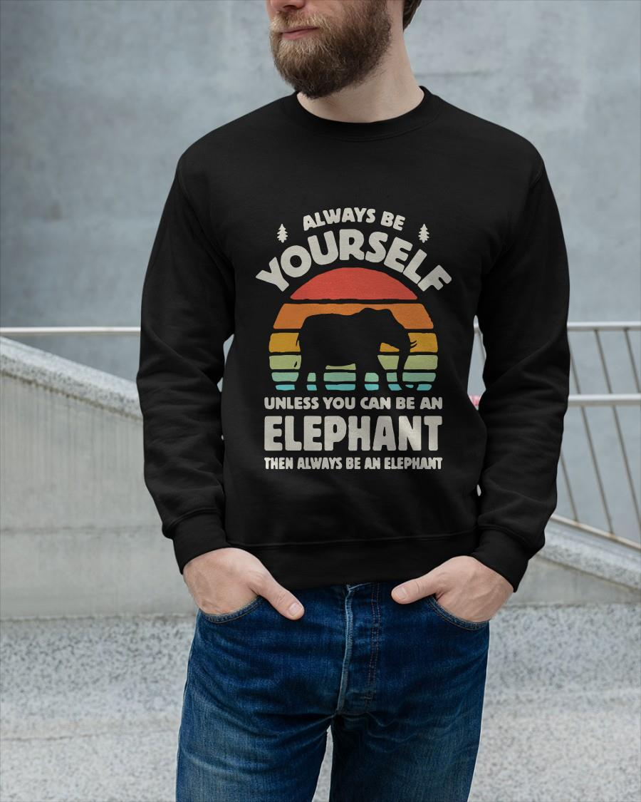 Always Be Yourself Unless You Can Be An Elephant Then Be An Elephant Sweater