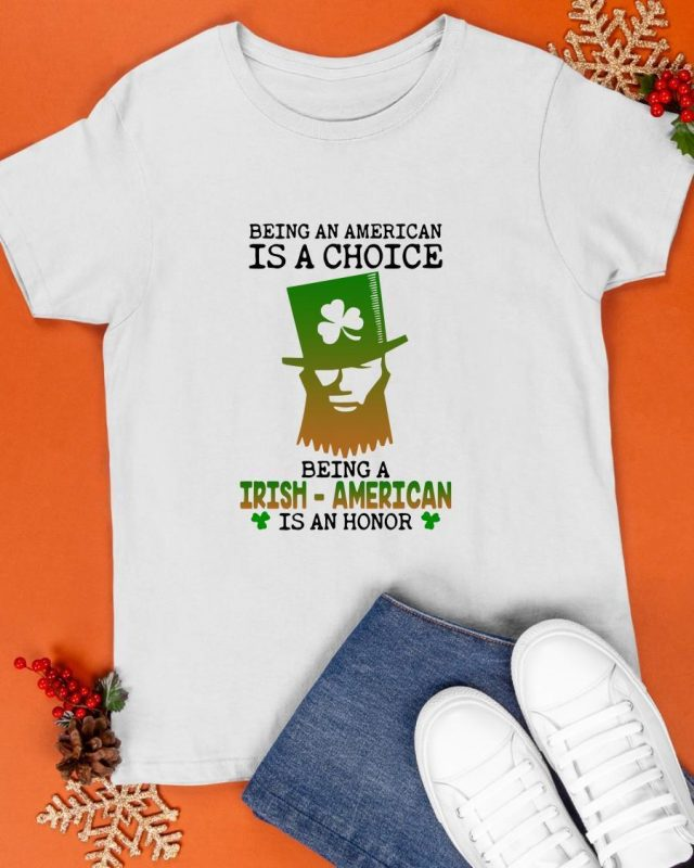 Being An American Is A Choice Being An Irish American Is An Honor Shirt