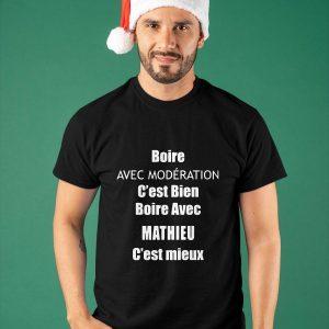 Boire Avec Modération C'est Bien Boire Avec Mathieu C'est Mieux Shirt