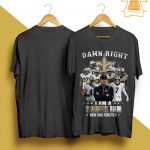 Damn Right I Am A Saints Fan Now And Forever Shirt