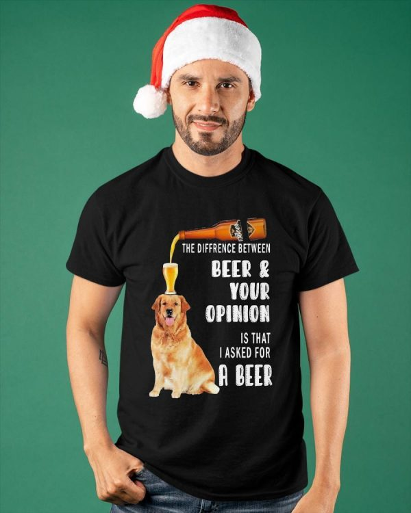 Dog The Difference Between Beer And Your Opinion Is That I Asked For A Beer Shirt