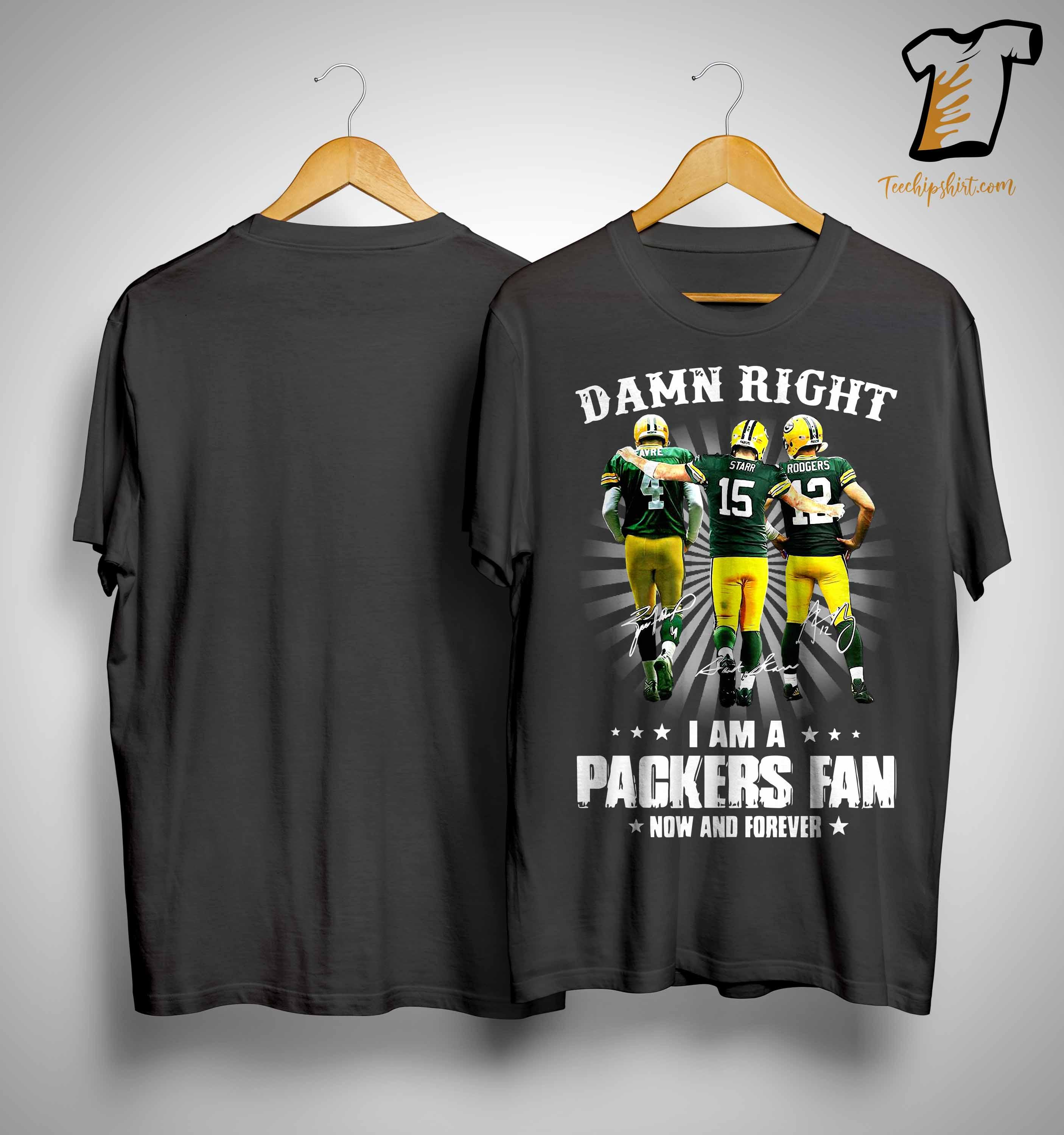 Favre Starr Rodgers Damn Right I Am A Packers Fan Now And Forever Shirt