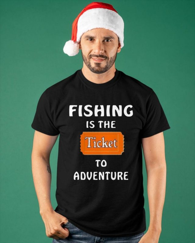 Fishing Is The Ticket To Adventure Shirt