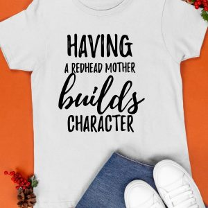 Having A Redhead Mother Builds Character Shirt