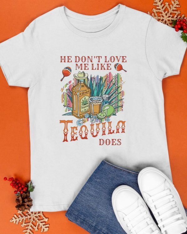 He Don't Love Me Like Tequila Does Shirt