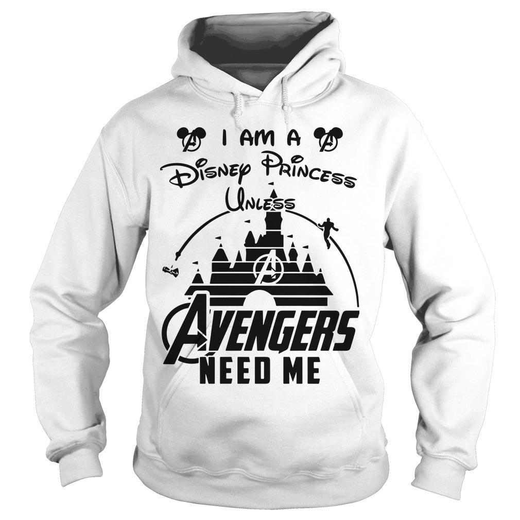I Am A Disney Princess Unless Avengers Need Me Hoodie