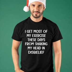 I Get Most Of My Exercise These Days From Shaking My Head Shirt