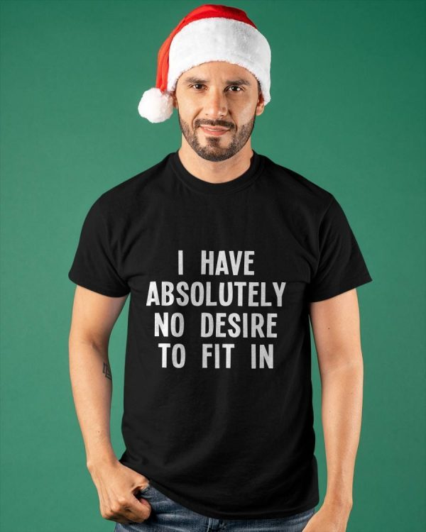 I Have Absolutely No Desire To Fit In Shirt