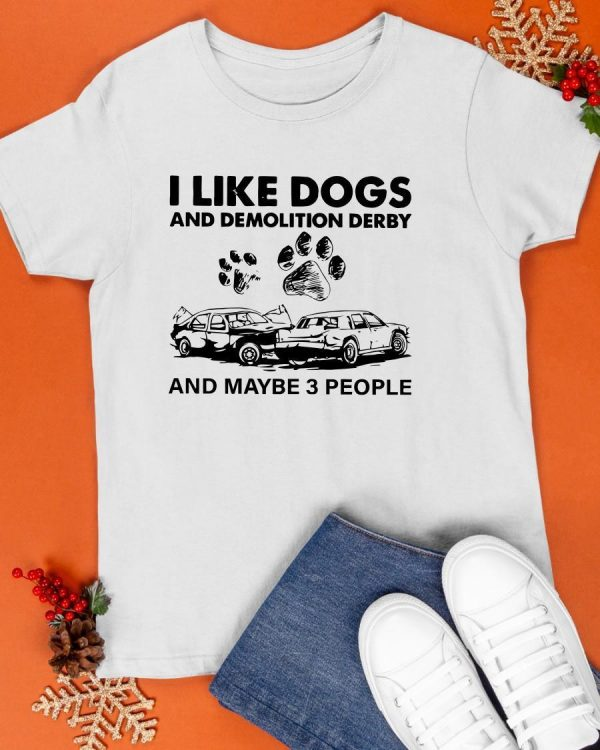 I Like Dogs And Demolition Derby And Maybe 3 People Shirt