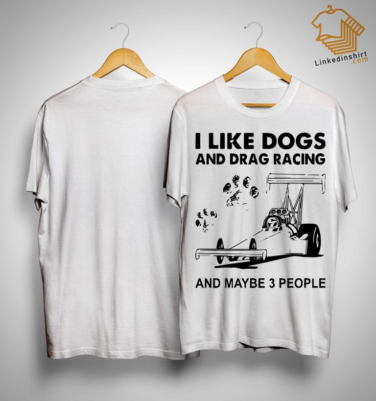 I Like Dogs And Drag Racing And Maybe 3 People Shirt