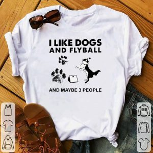 I Like Dogs And Flyball And Maybe 3 People Shirt