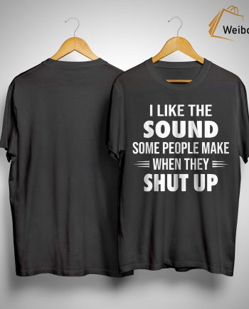 I Like The Sound Some People Make When They Shut Up Shirt