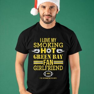 I Love My Smoking Hot Green Bay Fan Girlfriend Packers Shirt