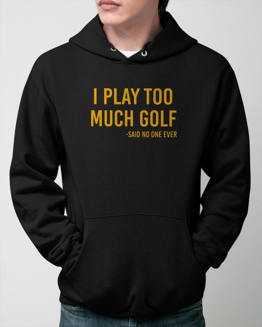 I Play Too Much Golf Said No One Ever Hoodie