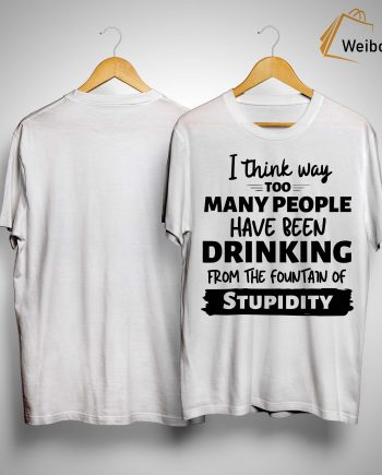 I Think Way Too Many People Have Been Drinking From The Fountain Shirt