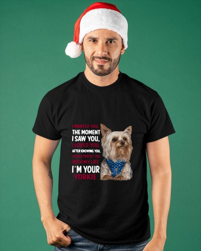 I Wanted You The Moment I Saw You I Loved You I'm Your Yorkie Shirt