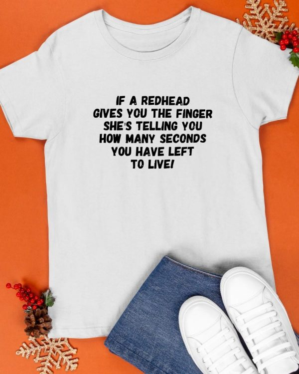 If A Redhead Gives You The Finger She's Telling You How Many Seconds Shirt