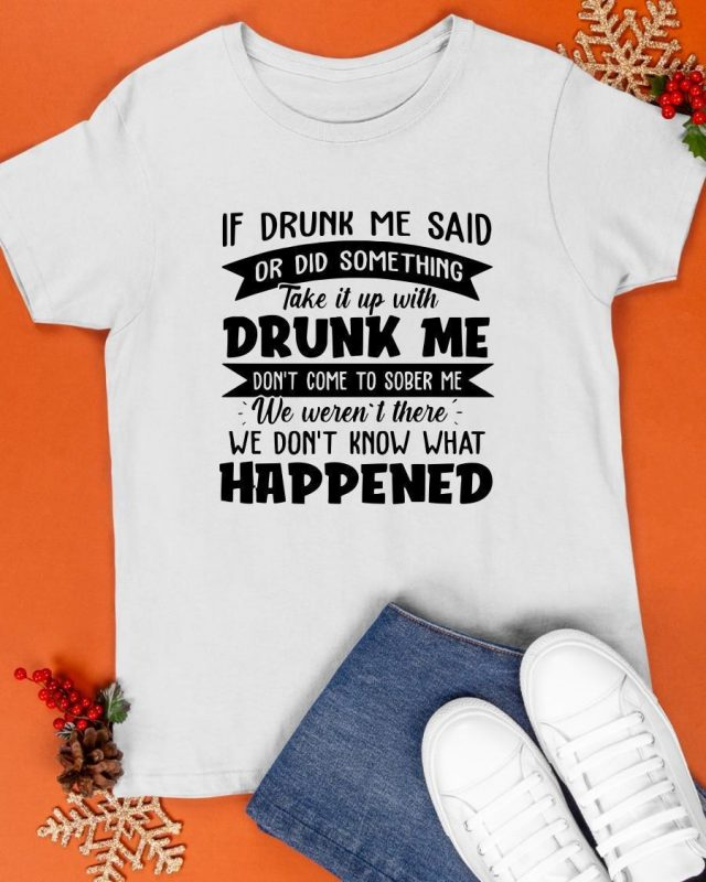 If Drunk Me Said Or Did Something Take It With Drunk Me Happened Shirt