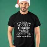 If You Don't Like Dogs Then You Probably Won't Like Me Shirt