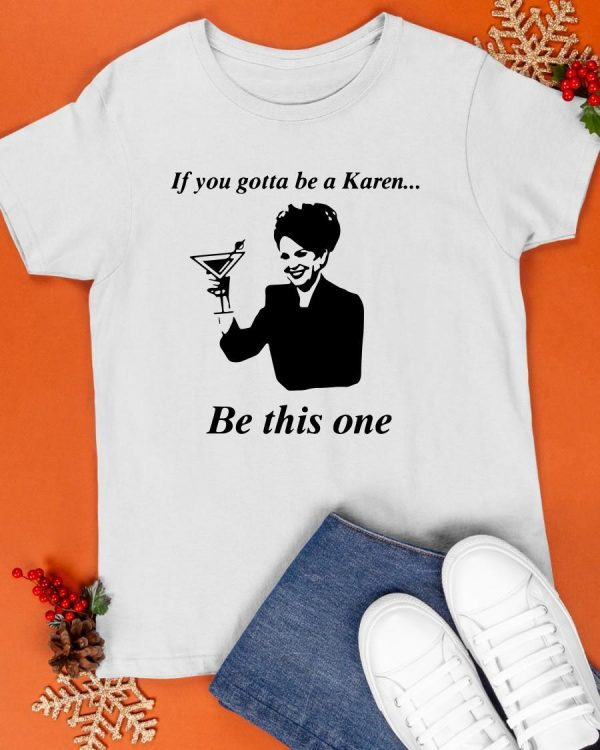 If You Gotta Be A Karen Be This One Shirt