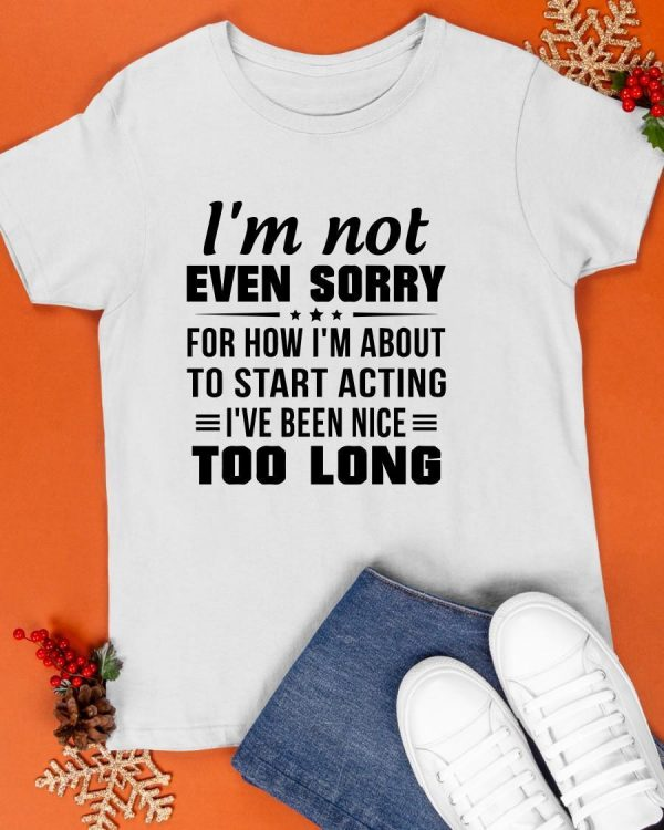 I'm Not Even Sorry For How I'm About To Start Acting Shirt