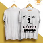 I'm Not Just A Hobby It's My Escape From Reality Shirt