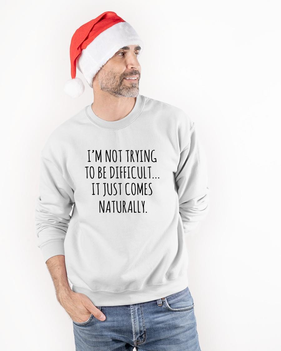 I'm Not Trying To Be Difficult It Just Comes Naturally Sweater