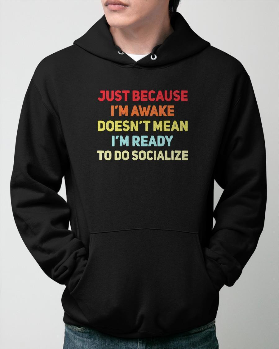 Just Because I'm Awake Doesn't Mean I'm Ready To Socialize Hoodie