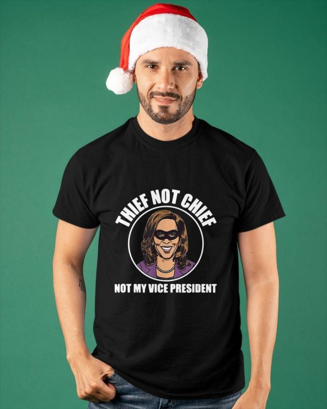 Kamala Harris Thief Not Chief Not My Vice President Shirt