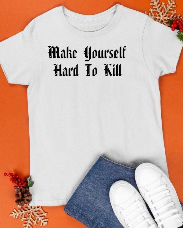 Make Yourself Hard To Kill Shirt
