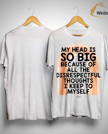 My Head Is So Big Because Of All The Disrespectful Thought Shirt