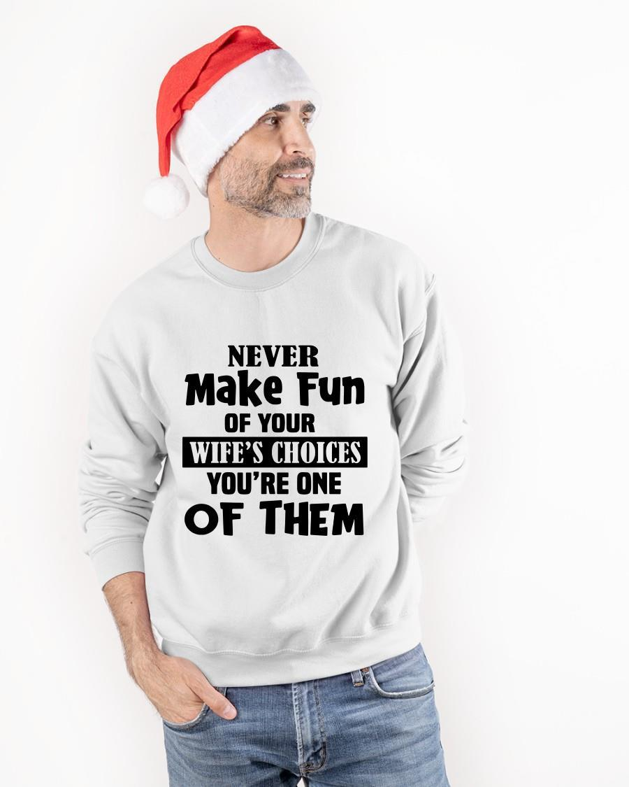 Never Make Fun Of Your Wife's Choices You're One Of Them Sweater